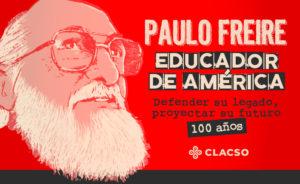 Paulo Freire, educador de América. Defender su legado, proyectar su futuro. 100 años. CLACSO